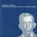 CHARLEY PATTON - ELECTRICALLY RECORDED: JESUS IS A DYING-BED MAKER